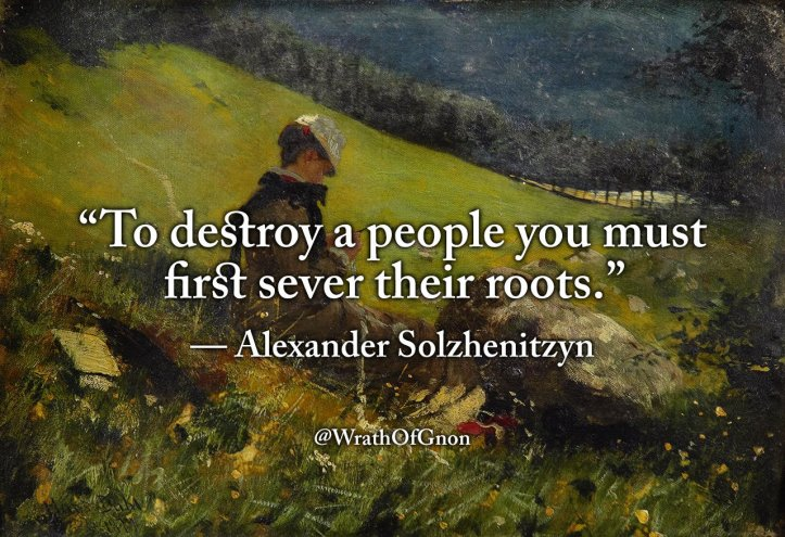 To destroy a people you must first sever their roots